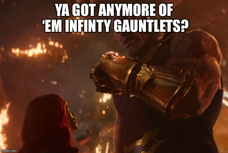 Now, reality can be whatever I want. | YA GOT ANYMORE OF 'EM INFINTY GAUNTLETS? | image tagged in now reality can be whatever i want | made w/ Imgflip meme maker