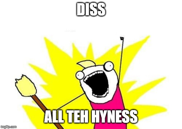DISS ALL TEH HYNESS | image tagged in memes,x all the y | made w/ Imgflip meme maker