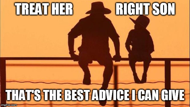 Cowboy father and son | TREAT HER                 RIGHT SON THAT'S THE BEST ADVICE I CAN GIVE | image tagged in cowboy father and son | made w/ Imgflip meme maker