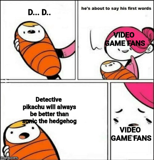 baby first words | D... D.. Detective pikachu will always be better than sonic the hedgehog VIDEO GAME FANS VIDEO GAME FANS | image tagged in baby first words | made w/ Imgflip meme maker
