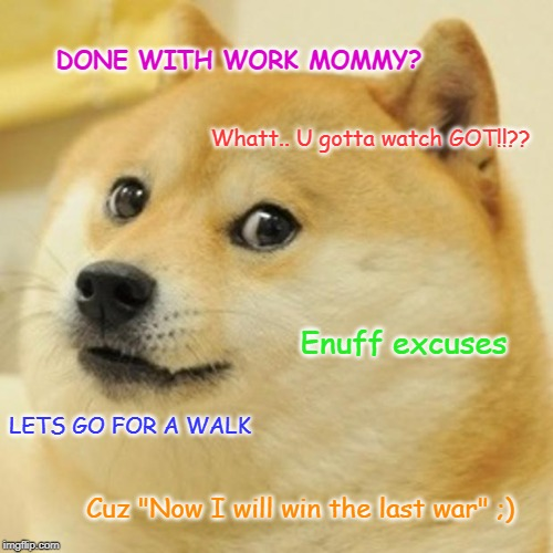 "Doge | DONE WITH WORK MOMMY? Whatt.. U gotta watch GOT!!?? Enuff excuses LETS GO FOR A WALK Cuz ""Now I will win the last war"" ;) 