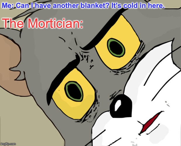 Uh oh | Me: Can I have another blanket? It's cold in here. The Mortician: | image tagged in memes,unsettled tom | made w/ Imgflip meme maker