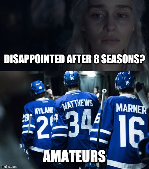 Game of leafs | DISAPPOINTED AFTER 8 SEASONS? AMATEURS | image tagged in 8 seasons for this,game of thrones,toronto maple leafs,stanley cup,losers | made w/ Imgflip meme maker