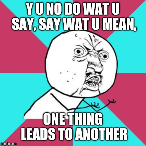 Wayback Wednesday | Y U NO DO WAT U SAY, SAY WAT U MEAN, ONE THING LEADS TO ANOTHER | image tagged in y u no music,the fixx,new wave,1980s,memes | made w/ Imgflip meme maker