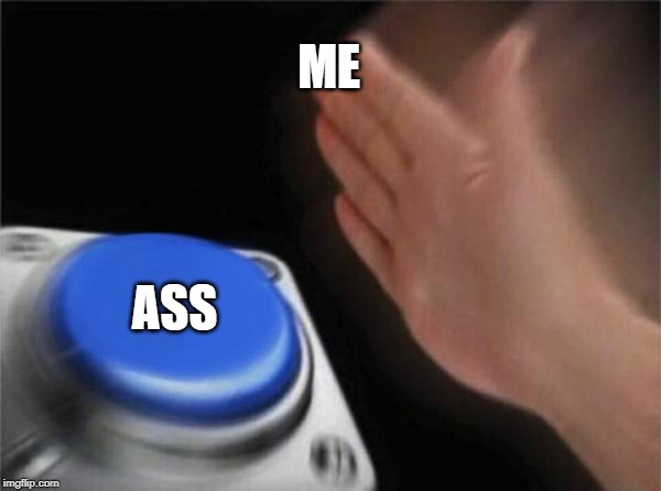 Blank Nut Button | ME ASS | image tagged in memes,blank nut button | made w/ Imgflip meme maker