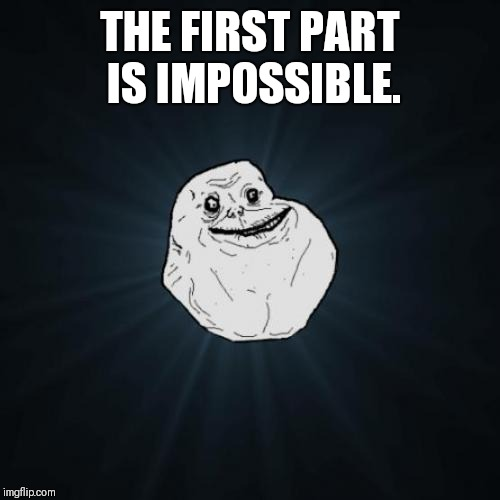 Forever Alone Meme | THE FIRST PART IS IMPOSSIBLE. | image tagged in memes,forever alone | made w/ Imgflip meme maker