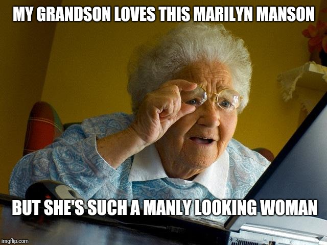 Goth Day 2019 | MY GRANDSON LOVES THIS MARILYN MANSON BUT SHE'S SUCH A MANLY LOOKING WOMAN | image tagged in grandma finds the internet,marilyn manson,funny memes,lol,goth day,goth memes | made w/ Imgflip meme maker
