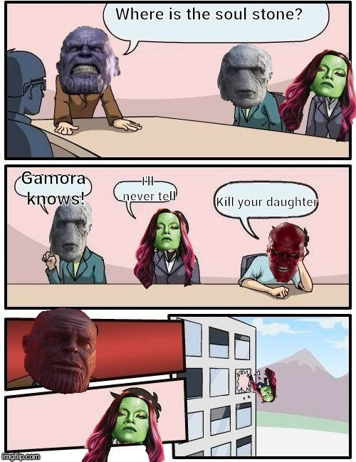 infinity war meme |  Where is the soul stone? Gamora knows! I'll never tell; Kill your daughter | image tagged in memes,funny,boardroom meeting suggestion,thanos,avengers infinity war,soul stone | made w/ Imgflip meme maker
