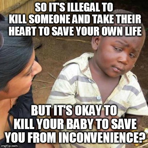 Third World Skeptical Kid | SO IT'S ILLEGAL TO KILL SOMEONE AND TAKE THEIR HEART TO SAVE YOUR OWN LIFE BUT IT'S OKAY TO KILL YOUR BABY TO SAVE YOU FROM INCONVENIENCE? | image tagged in memes,third world skeptical kid | made w/ Imgflip meme maker