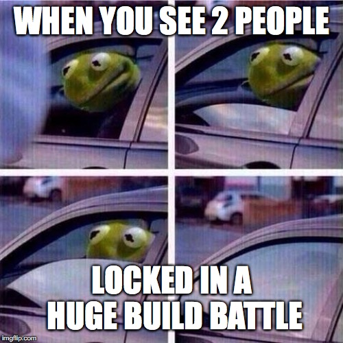 Kermit window roll up | WHEN YOU SEE 2 PEOPLE LOCKED IN A HUGE BUILD BATTLE | image tagged in kermit window roll up | made w/ Imgflip meme maker