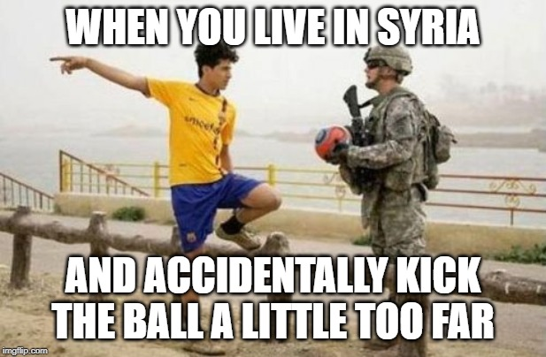 Fifa E Call Of Duty | WHEN YOU LIVE IN SYRIA AND ACCIDENTALLY KICK THE BALL A LITTLE TOO FAR | image tagged in memes,fifa e call of duty | made w/ Imgflip meme maker