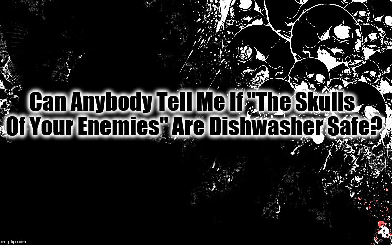 "Can Anybody Tell Me If ""The Skulls Of Your Enemies"" Are Dishwasher Safe? 