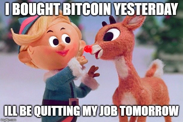 Rudolph  | I BOUGHT BITCOIN YESTERDAY ILL BE QUITTING MY JOB TOMORROW | image tagged in rudolph | made w/ Imgflip meme maker