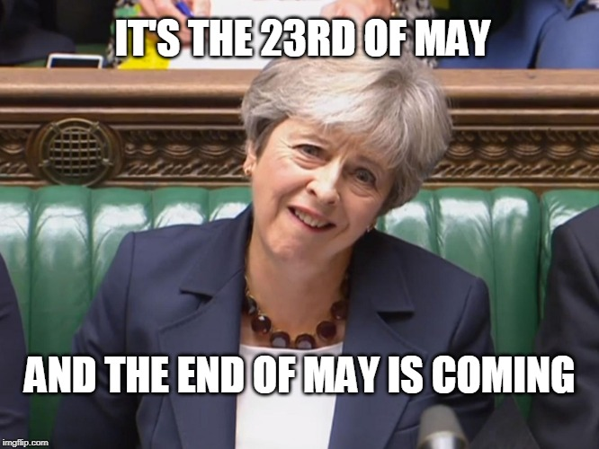 IT'S THE 23RD OF MAY AND THE END OF MAY IS COMING | image tagged in theresa may | made w/ Imgflip meme maker