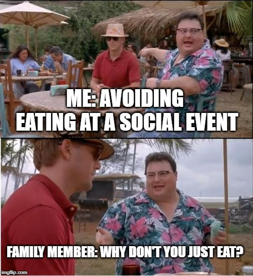 See Nobody Cares Meme |  ME: AVOIDING EATING AT A SOCIAL EVENT; FAMILY MEMBER: WHY DON'T YOU JUST EAT? | image tagged in memes,see nobody cares | made w/ Imgflip meme maker