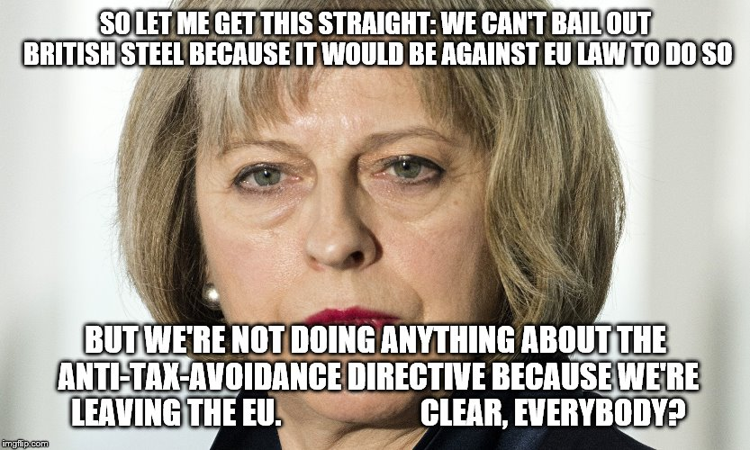 theresa may | SO LET ME GET THIS STRAIGHT: WE CAN'T BAIL OUT BRITISH STEEL BECAUSE IT WOULD BE AGAINST EU LAW TO DO SO BUT WE'RE NOT DOING ANYTHING ABOUT  | image tagged in theresa may | made w/ Imgflip meme maker