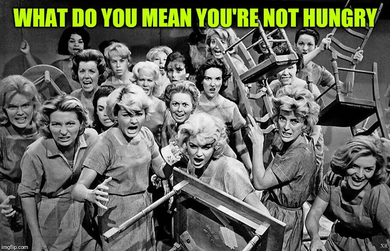 angry women | WHAT DO YOU MEAN YOU'RE NOT HUNGRY | image tagged in angry women | made w/ Imgflip meme maker