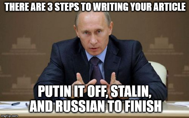 putin writing advice | THERE ARE 3 STEPS TO WRITING YOUR ARTICLE PUTIN IT OFF, STALIN, AND RUSSIAN TO FINISH | image tagged in memes,vladimir putin,writing,advice,puns | made w/ Imgflip meme maker