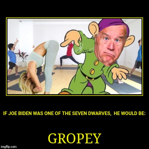 Gropey | IF JOE BIDEN WAS ONE OF THE SEVEN DWARVES,  HE WOULD BE: | GROPEY | image tagged in funny,demotivationals,memes | made w/ Imgflip demotivational maker