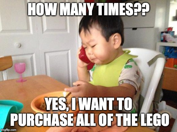 No Bullshit Business Baby |  HOW MANY TIMES?? YES, I WANT TO PURCHASE ALL OF THE LEGO | image tagged in memes,no bullshit business baby | made w/ Imgflip meme maker