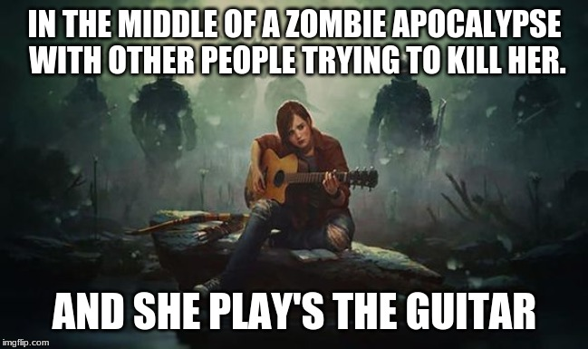 The last of us sadness | IN THE MIDDLE OF A ZOMBIE APOCALYPSE WITH OTHER PEOPLE TRYING TO KILL HER. AND SHE PLAY'S THE GUITAR | image tagged in the last of us,guitar,zombie,sad,game | made w/ Imgflip meme maker