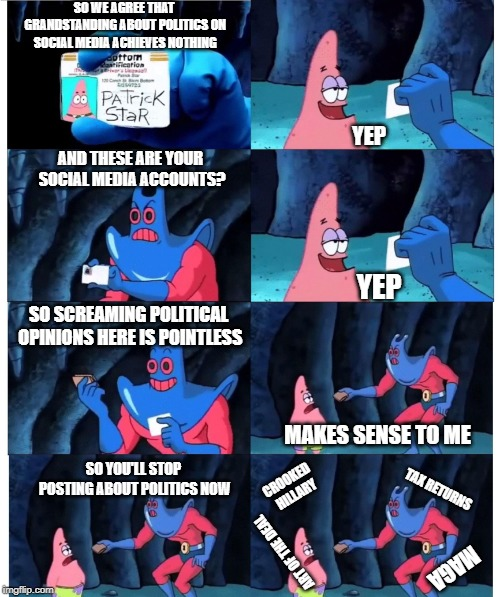 patrick not my wallet | SO WE AGREE THAT GRANDSTANDING ABOUT POLITICS ON SOCIAL MEDIA ACHIEVES NOTHING YEP AND THESE ARE YOUR SOCIAL MEDIA ACCOUNTS? YEP SO SCREAMIN | image tagged in patrick not my wallet,AdviceAnimals | made w/ Imgflip meme maker
