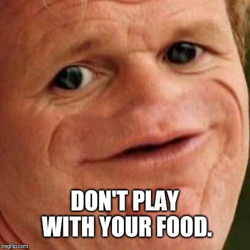 DON'T PLAY WITH YOUR FOOD. | image tagged in sosig | made w/ Imgflip meme maker