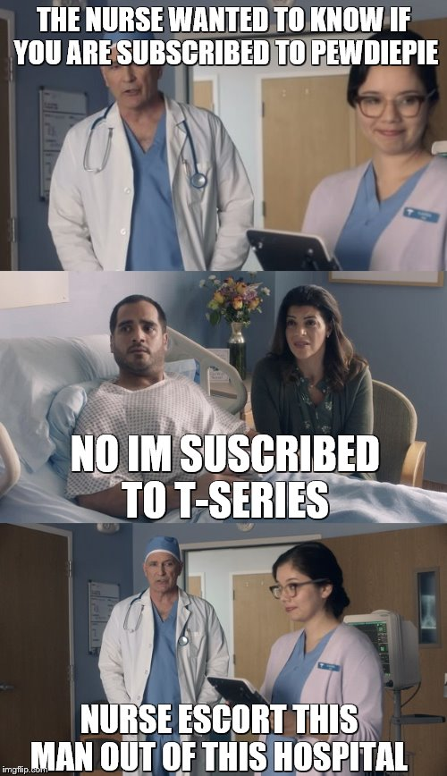 Just OK Surgeon commercial |  THE NURSE WANTED TO KNOW IF YOU ARE SUBSCRIBED TO PEWDIEPIE; NO IM SUSCRIBED TO T-SERIES; NURSE ESCORT THIS MAN OUT OF THIS HOSPITAL | image tagged in just ok surgeon commercial,t series,pewdiepie hmm,why not both,you had one job | made w/ Imgflip meme maker