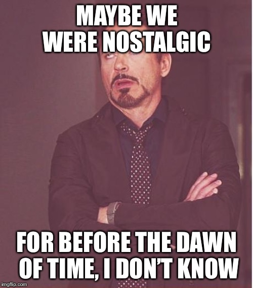 MAYBE WE WERE NOSTALGIC FOR BEFORE THE DAWN OF TIME, I DON'T KNOW | image tagged in memes,face you make robert downey jr | made w/ Imgflip meme maker