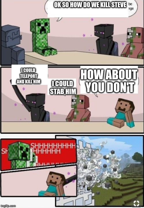 Minecraft Meeting | OK SO HOW DO WE KILL STEVE I COULD TELEPORT AND KILL HIM I COULD STAB HIM HOW ABOUT YOU DON'T | image tagged in memes,funny,gaming,minecraft,boardroom meeting suggestion | made w/ Imgflip meme maker