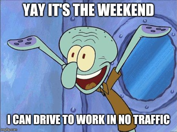 Squidward-Happy |  YAY IT'S THE WEEKEND; I CAN DRIVE TO WORK IN NO TRAFFIC | image tagged in squidward-happy | made w/ Imgflip meme maker