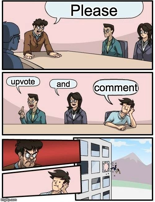 Boardroom Meeting Suggestion Meme | Please upvote and comment | image tagged in memes,boardroom meeting suggestion | made w/ Imgflip meme maker