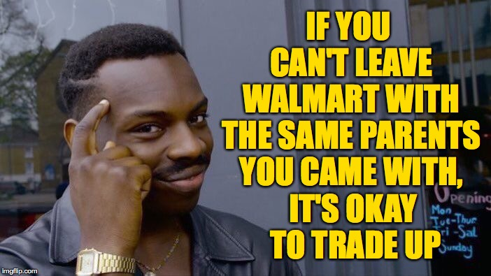 Introducing the Irresponsible Parents Exchange Program  ( : | IF YOU CAN'T LEAVE WALMART WITH THE SAME PARENTS YOU CAME WITH, IT'S OKAY TO TRADE UP | image tagged in memes,roll safe think about it,walmart,trade up,scumbag parents | made w/ Imgflip meme maker