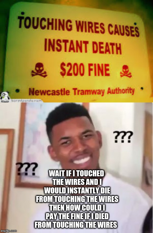 WAIT IF I TOUCHED THE WIRES AND I WOULD INSTANTLY DIE FROM TOUCHING THE WIRES THEN HOW COULD I PAY THE FINE IF I DIED FROM TOUCHING THE WIRE | image tagged in nick young | made w/ Imgflip meme maker