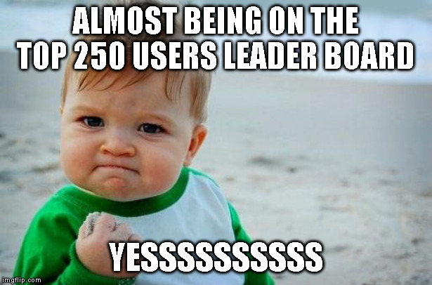 Yes Baby | ALMOST BEING ON THE TOP 250 USERS LEADER BOARD YESSSSSSSSSS | image tagged in yes baby | made w/ Imgflip meme maker