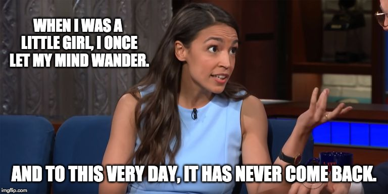 Alexandria Ocasio-Cortez | WHEN I WAS A LITTLE GIRL, I ONCE LET MY MIND WANDER. AND TO THIS VERY DAY, IT HAS NEVER COME BACK. | image tagged in alexandria ocasio-cortez | made w/ Imgflip meme maker