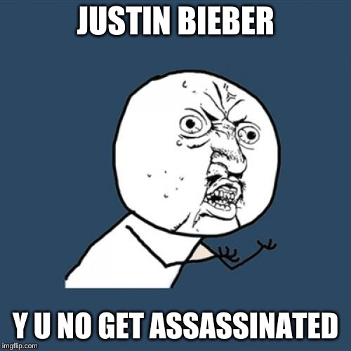 Y U No |  JUSTIN BIEBER; Y U NO GET ASSASSINATED | image tagged in memes,y u no | made w/ Imgflip meme maker