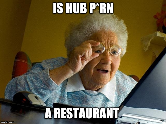Grandma Finds The Internet | IS HUB P*RN A RESTAURANT | image tagged in memes,grandma finds the internet,lol,funny,xd,irl | made w/ Imgflip meme maker