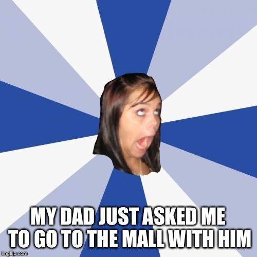 Annoying Facebook Girl Meme | MY DAD JUST ASKED ME TO GO TO THE MALL WITH HIM | image tagged in memes,annoying facebook girl | made w/ Imgflip meme maker