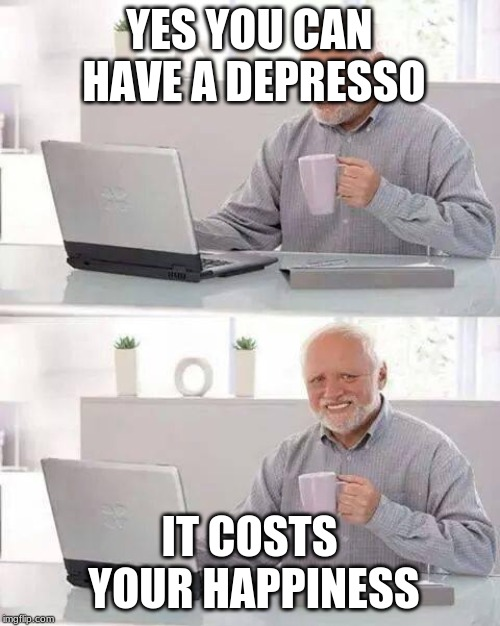 YES YOU CAN HAVE A DEPRESSO IT COSTS YOUR HAPPINESS | image tagged in memes,hide the pain harold | made w/ Imgflip meme maker