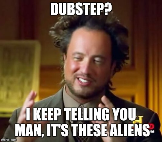 Ancient Aliens Meme | DUBSTEP? I KEEP TELLING YOU MAN, IT'S THESE ALIENS | image tagged in memes,ancient aliens | made w/ Imgflip meme maker