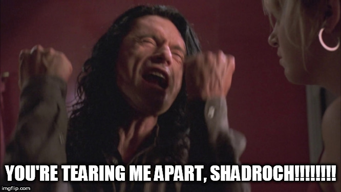 The Room Tommy Wiseau You're Tearing Me Apart | YOU'RE TEARING ME APART, SHADROCH!!!!!!!! | image tagged in the room tommy wiseau you're tearing me apart | made w/ Imgflip meme maker