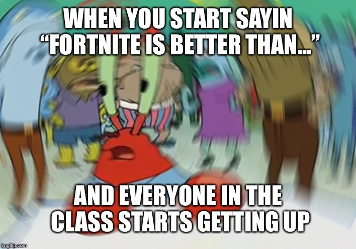 "Mr Krabs Blur Meme |  WHEN YOU START SAYIN ""FORTNITE IS BETTER THAN...""; AND EVERYONE IN THE CLASS STARTS GETTING UP 