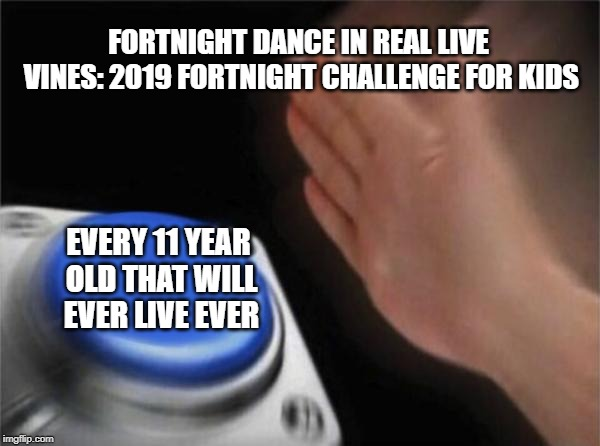 Blank Nut Button | FORTNIGHT DANCE IN REAL LIVE VINES: 2019 FORTNIGHT CHALLENGE FOR KIDS EVERY 11 YEAR OLD THAT WILL EVER LIVE EVER | image tagged in memes,blank nut button | made w/ Imgflip meme maker