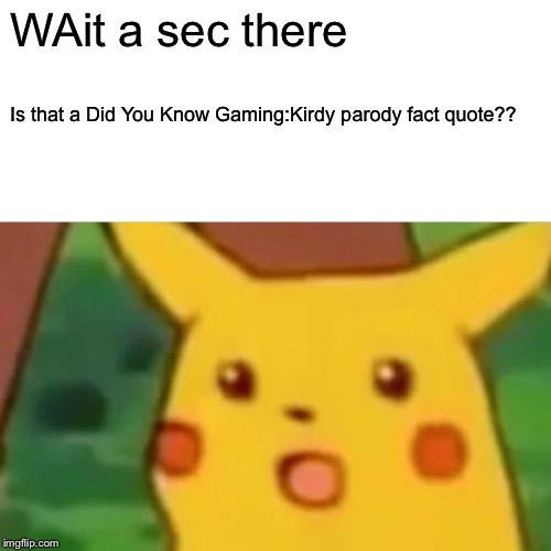 WAit a sec there Is that a Did You Know Gaming:Kirdy parody fact quote?? | image tagged in memes,surprised pikachu | made w/ Imgflip meme maker