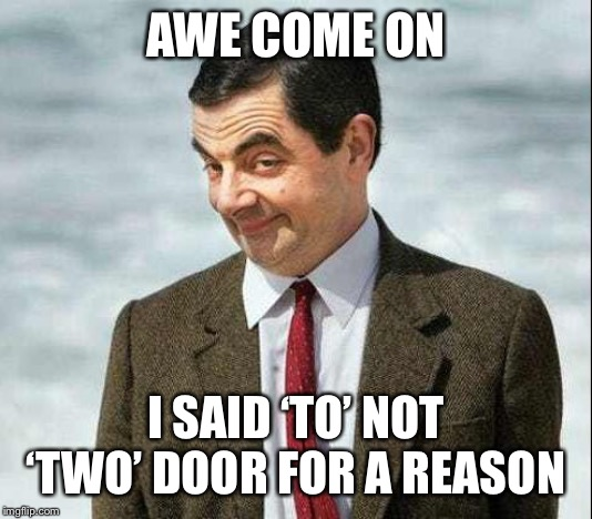AWE COME ON I SAID 'TO' NOT 'TWO' DOOR FOR A REASON | image tagged in me bean meme | made w/ Imgflip meme maker