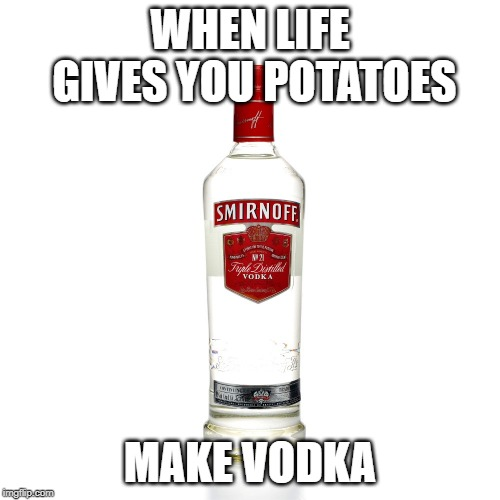 Vodka | WHEN LIFE GIVES YOU POTATOES MAKE VODKA | image tagged in vodka | made w/ Imgflip meme maker