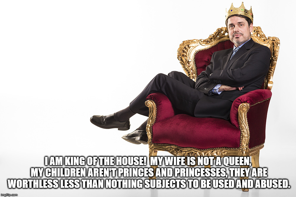Arrogance: an attitude of superiority manifested in an overbearing manner or in presumptuous claims or assumptions. | I AM KING OF THE HOUSE!  MY WIFE IS NOT A QUEEN, MY CHILDREN AREN'T PRINCES AND PRINCESSES, THEY ARE WORTHLESS LESS THAN NOTHING SUBJECTS TO | image tagged in arrogance,might is right,evil,stupid,mad,narcissist | made w/ Imgflip meme maker