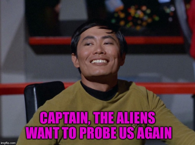 Sulu smug | CAPTAIN, THE ALIENS WANT TO PROBE US AGAIN | image tagged in sulu smug | made w/ Imgflip meme maker