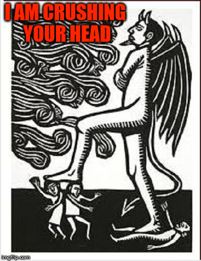 Satan stepping on people | I AM CRUSHING YOUR HEAD | image tagged in satan stepping on people,the devil,head crush,evil,malignant narcissist,madman | made w/ Imgflip meme maker
